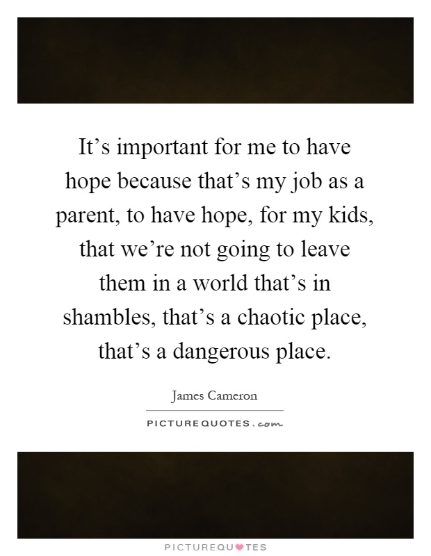 It's important for me to have hope because that's my job as a parent, to have hope, for my kids, that we're not going to leave them in a world that's in shambles, that's a chaotic place, that's a dangerous place Picture Quote #1