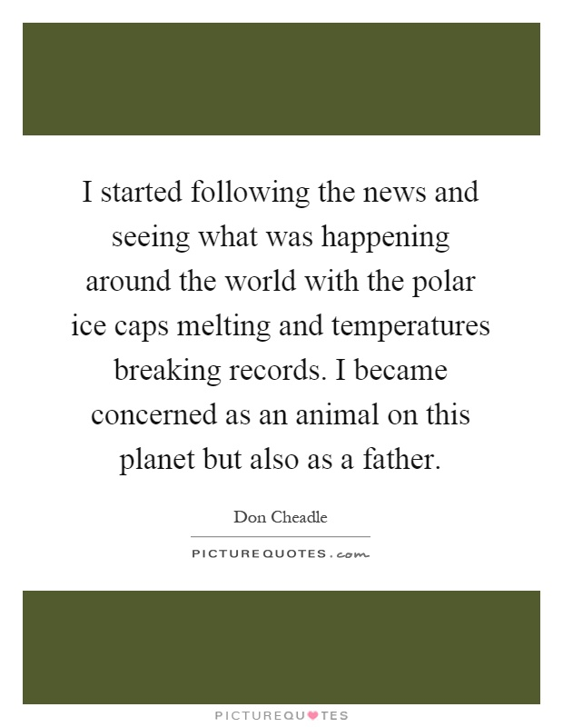 I started following the news and seeing what was happening around the world with the polar ice caps melting and temperatures breaking records. I became concerned as an animal on this planet but also as a father Picture Quote #1
