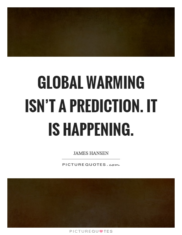 Global Warming Quotes Fair Global Warming Isn't A Predictionit Is Happening  Picture Quotes