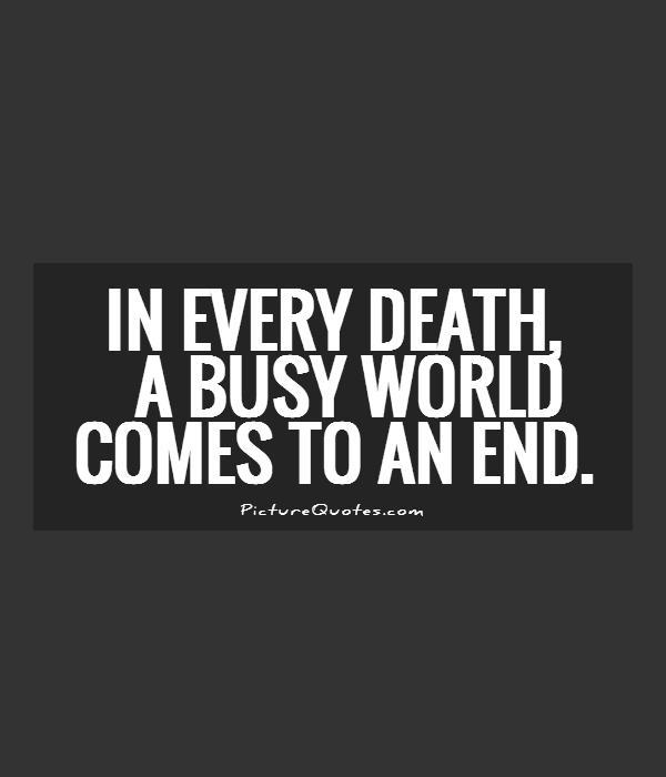 In every death, a busy world comes to an end Picture Quote #1