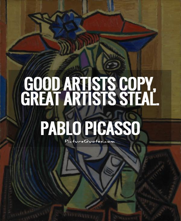 Good artists copy, great artists steal Picture Quote #1
