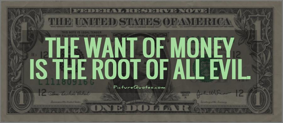 money is the root of all evil essay for and against Best money is the root of all evil quotes selected by thousands of our users   root of all evil, and yet it is such a useful root that we cannot get on without it any.
