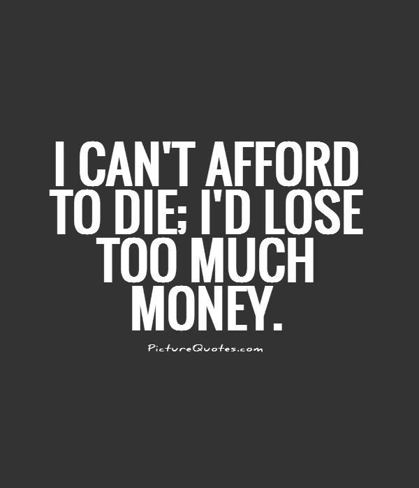 I can't afford to die; I'd lose too much money Picture Quote #1