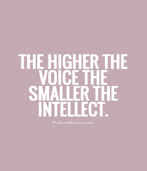 The higher the voice the smaller the intellect Picture Quote #1