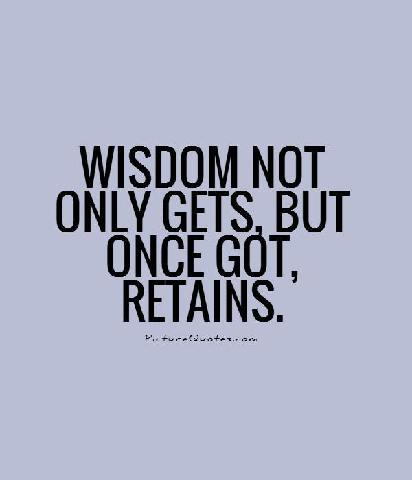 Wisdom not only gets, but once got, retains Picture Quote #1