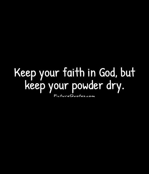 Keep your faith in God, but keep your powder dry Picture Quote #1