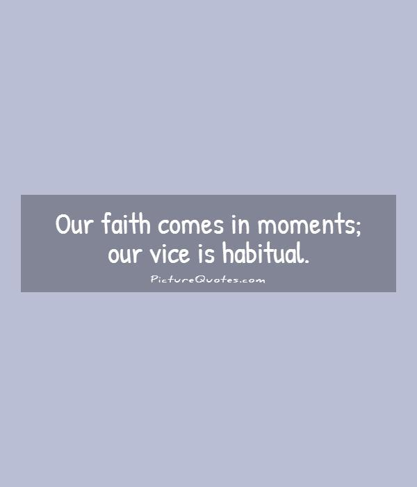 Our faith comes in moments; our vice is habitual Picture Quote #1