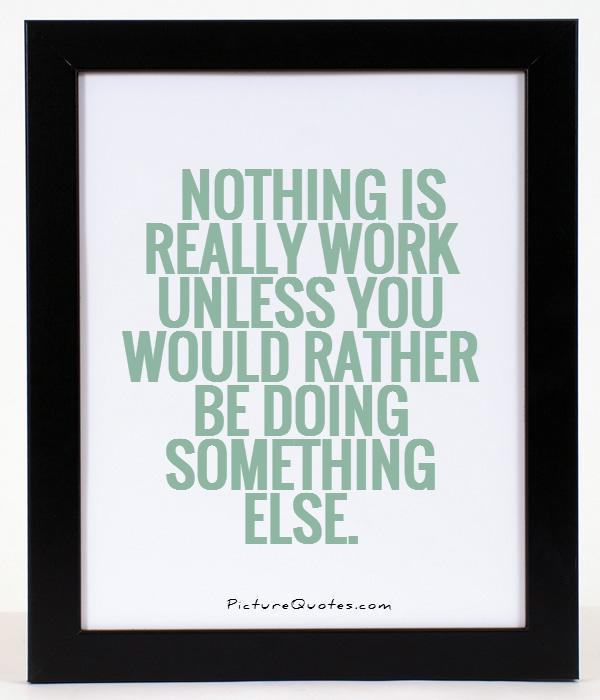 Nothing is really work unless you would rather be doing something else Picture Quote #1