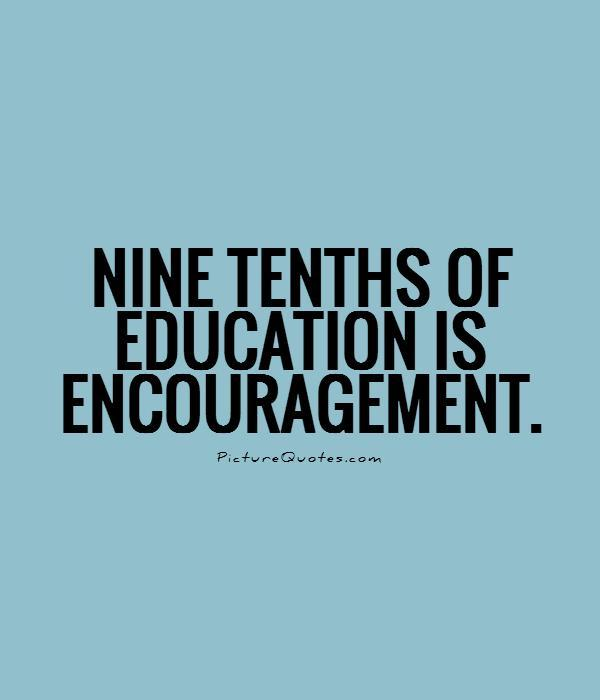 Nine tenths of education is encouragement Picture Quote #1