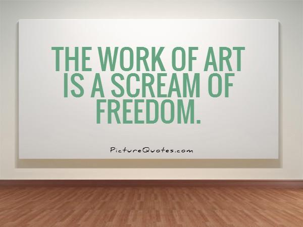 The work of art is a scream of freedom Picture Quote #1