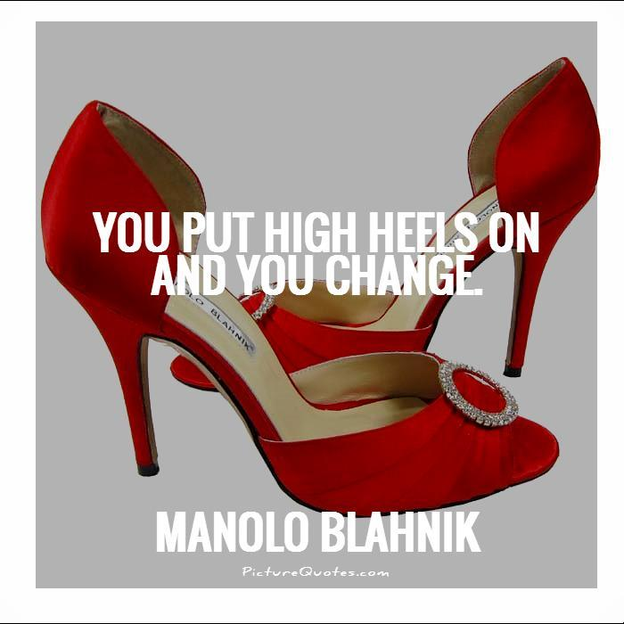 You put high heels on and you change Picture Quote #1