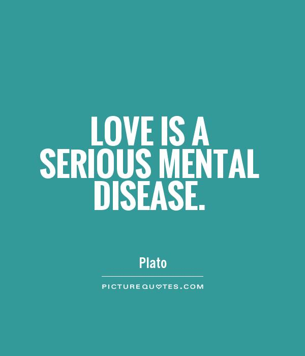 Love is a serious mental disease Picture Quote #1