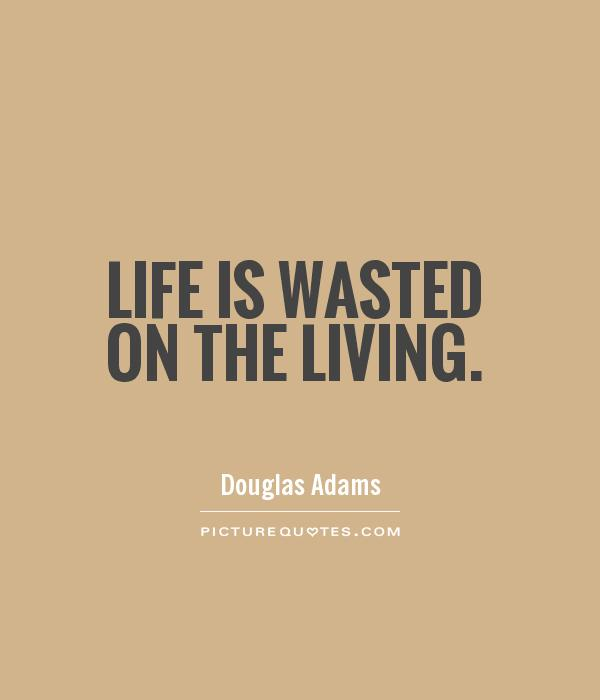 Life is wasted on the living Picture Quote #1