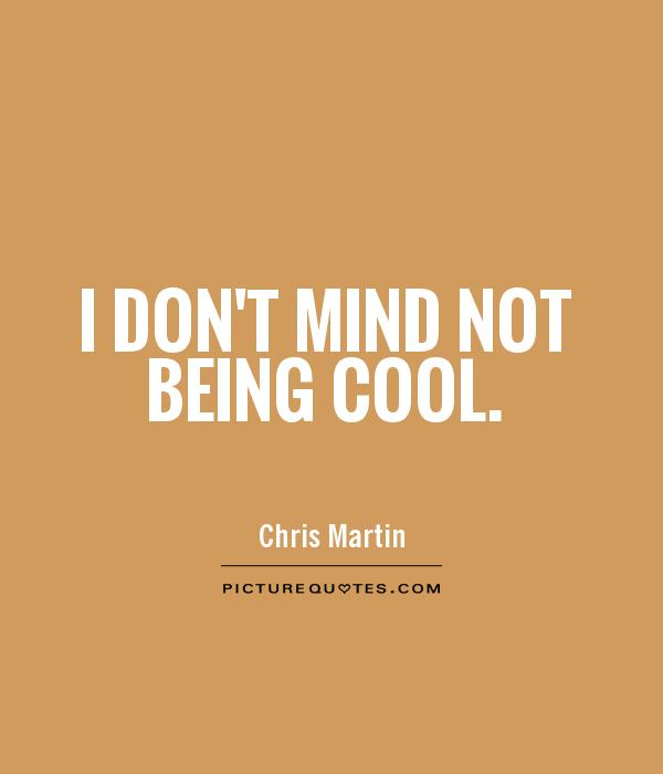 I don't mind not being cool Picture Quote #1