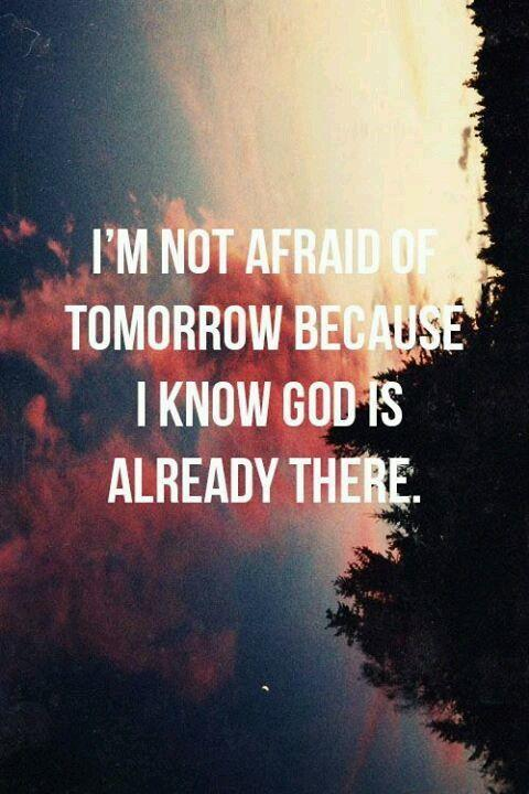 I'm not afraid of tomorrow because I know God is already there Picture Quote #1
