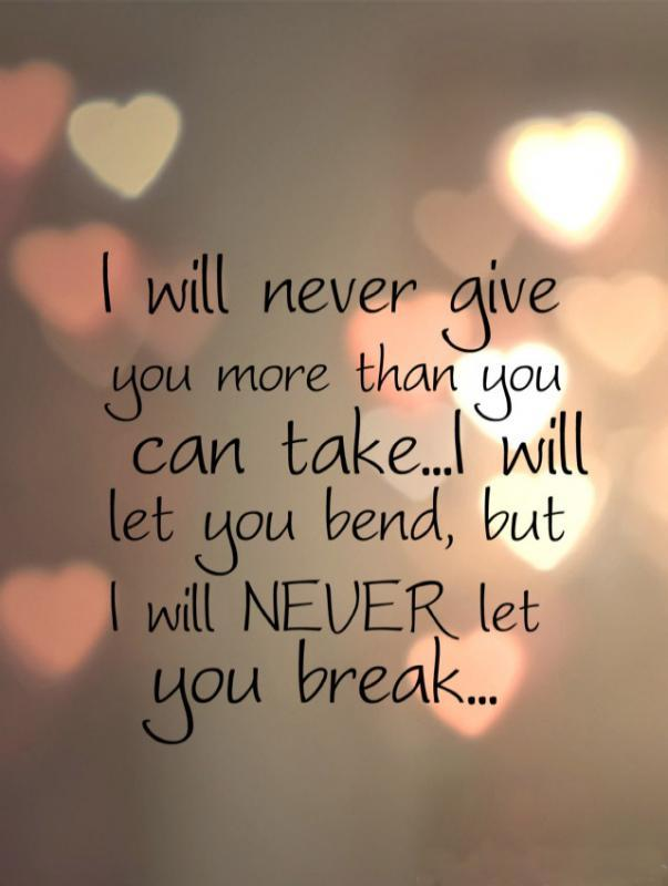 I will never give you more than you can take, i will let you bend, but i will never let you break Picture Quote #1
