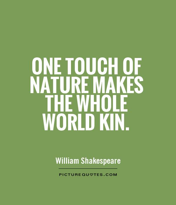 One touch of nature makes the whole world kin Picture Quote #1
