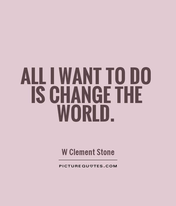 All I want to do is change the world Picture Quote #1