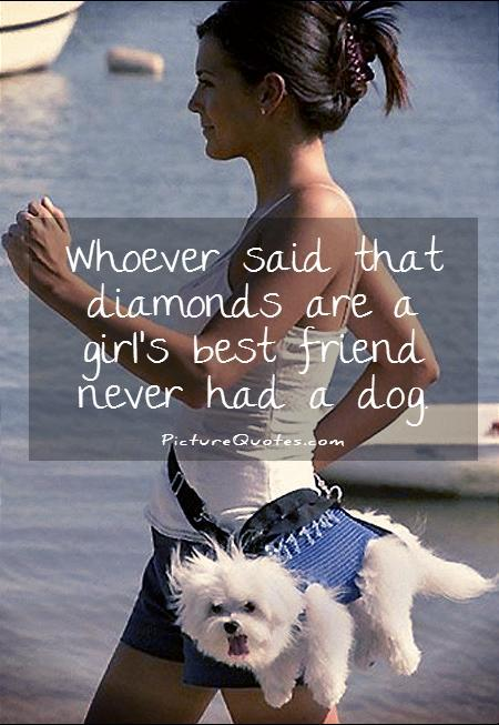 Whoever said that diamonds are a girl's best friend never had a dog Picture Quote #1