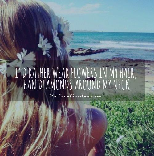 I'd rather wear flowers in my hair, than diamonds around my neck Picture Quote #1