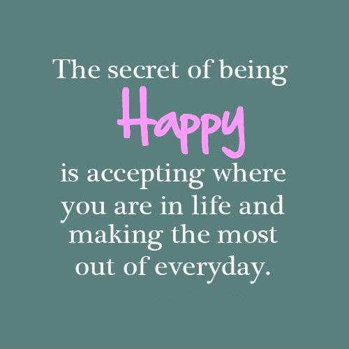 The secret of being truly happy is accepting where you are in life and making the most out of everyday Picture Quote #1