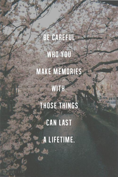 Be careful who you make memories with. Those things can last a lifetime Picture Quote #1