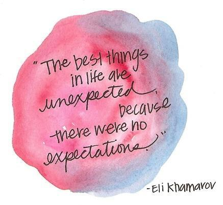 The best things in life are unexpected, because there were no expectations Picture Quote #1