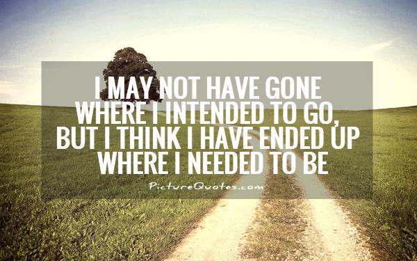 I may not have gone where I intended to go, but I think I have ended up where I needed to be Picture Quote #1