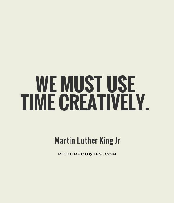 We must use time creatively Picture Quote #1