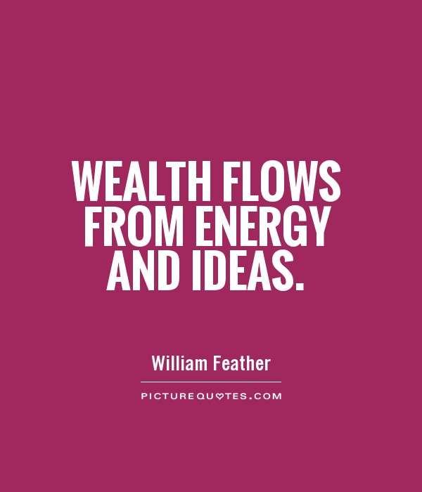 Wealth flows from energy and ideas Picture Quote #1