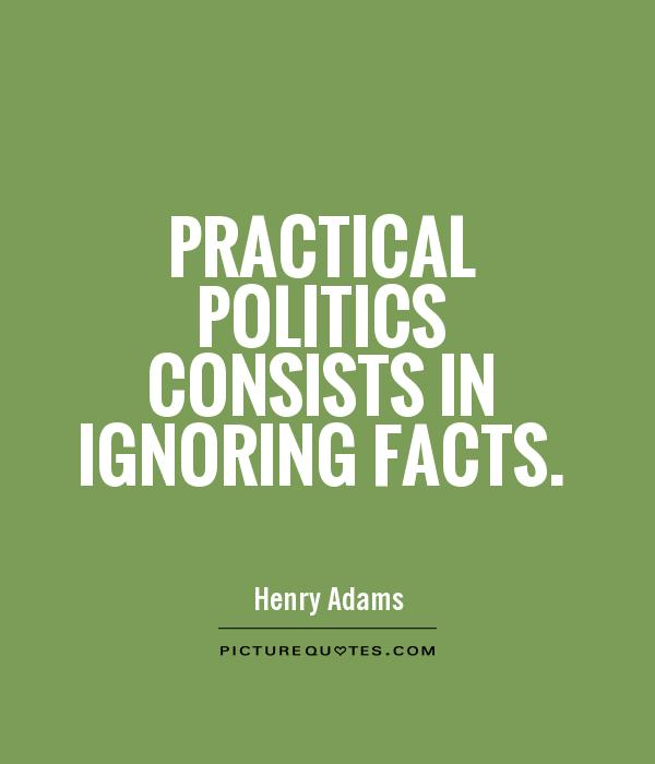 Practical politics consists in ignoring facts Picture Quote #1