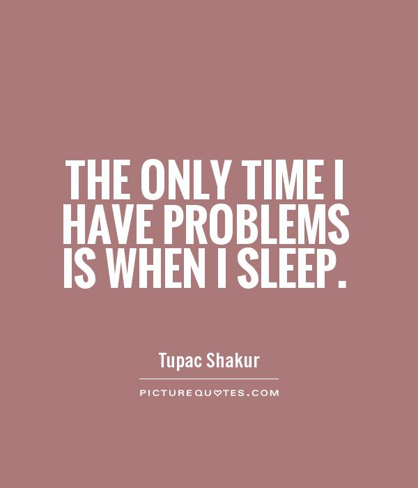 The only time I have problems is when I sleep Picture Quote #1