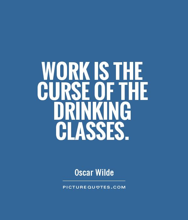 Work is the curse of the drinking classes Picture Quote #1