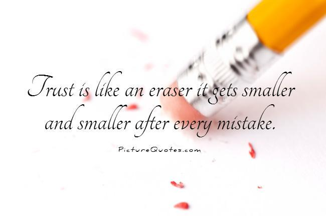 Trust is like an eraser it gets smaller and smaller after every mistake Picture Quote #1