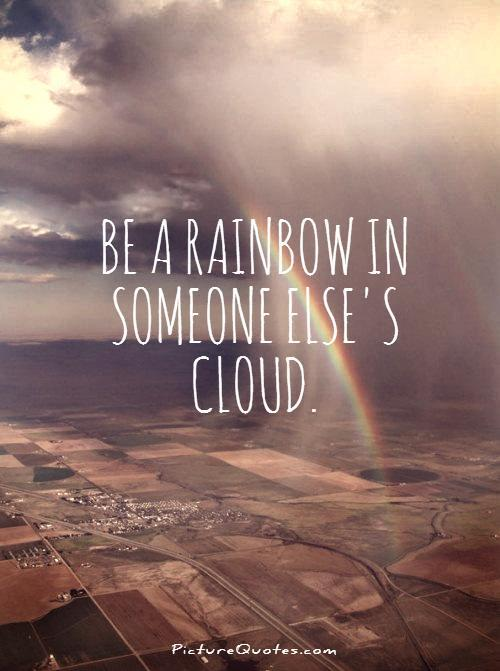 Be a rainbow in someone else's cloud Picture Quote #1
