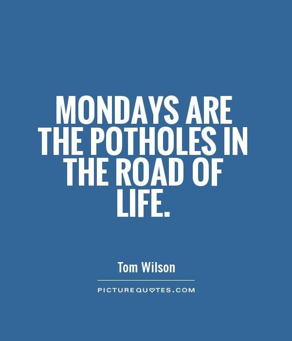 Mondays are the potholes in the road of life Picture Quote #1