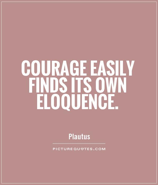 Courage easily finds its own eloquence Picture Quote #1