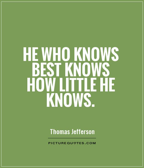 He who knows best knows how little he knows Picture Quote #1