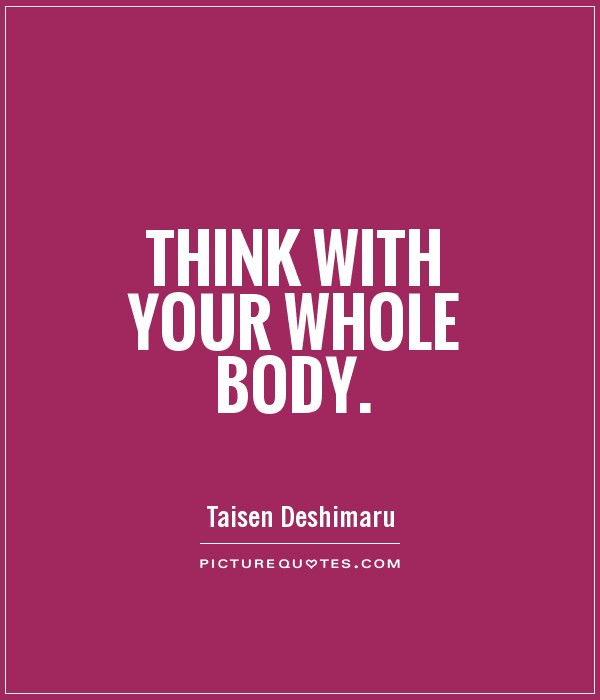 Think with your whole body Picture Quote #1