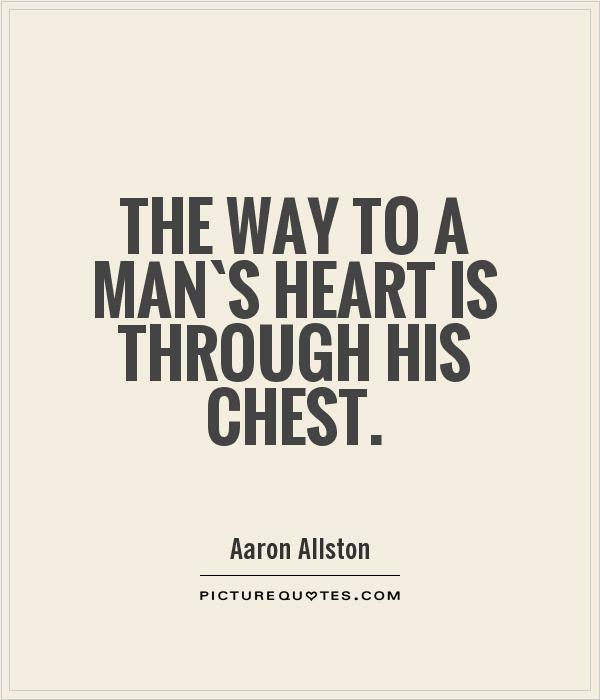 The way to a man`s heart is through his chest Picture Quote #1