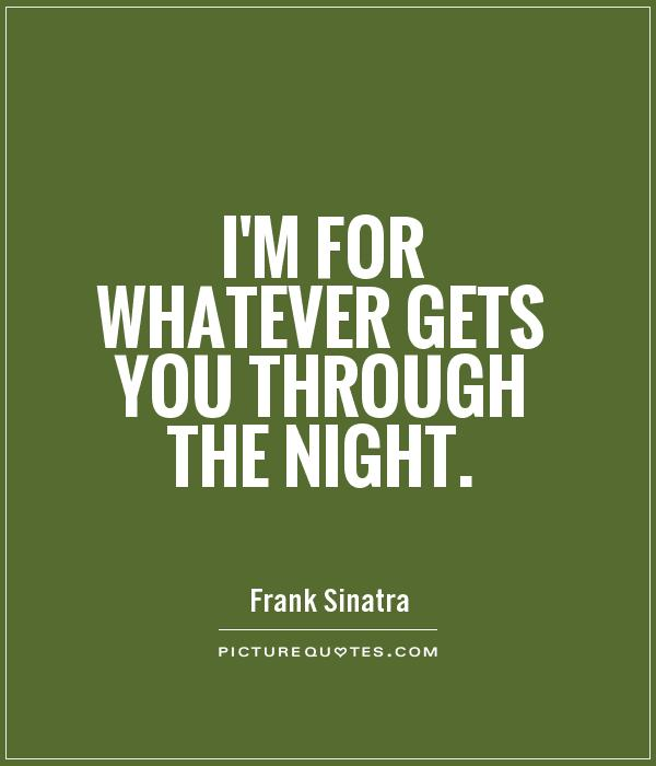 I'm for whatever gets you through the night Picture Quote #1