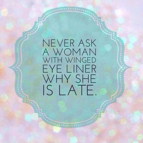 Never ask a woman with winged eyeliner why she's late Picture Quote #1