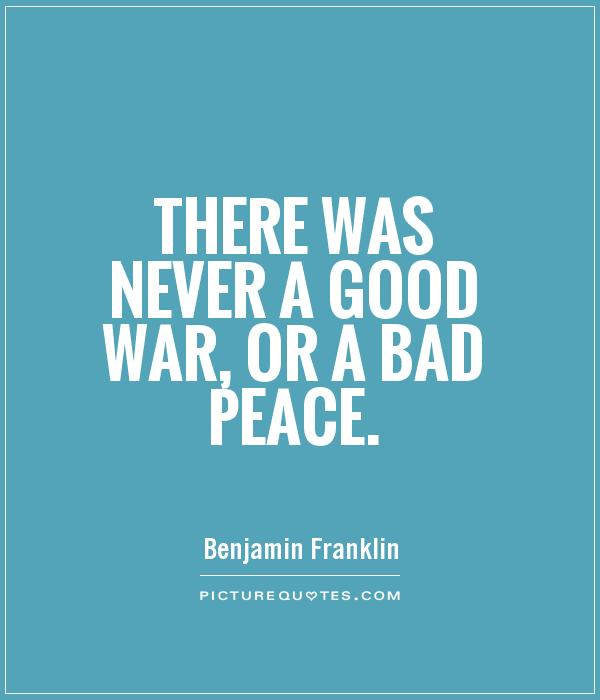 There was never a good war, or a bad peace. Picture Quote #1