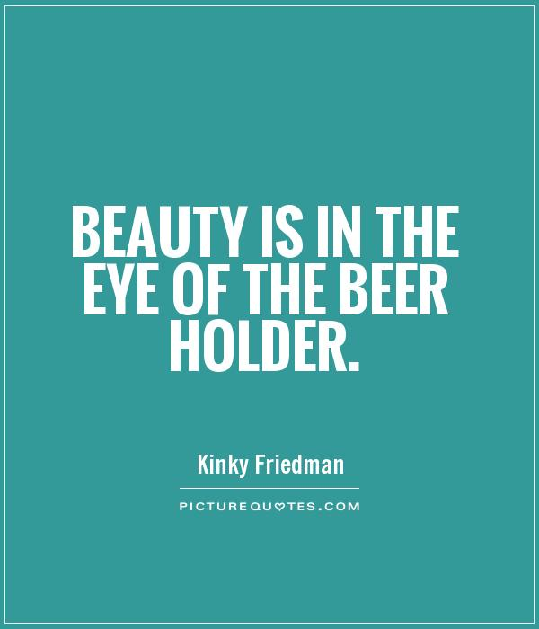 Beauty is in the eye of the beer holder Picture Quote #1