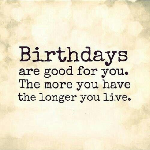 Birthdays Are Good For You. The More You Have, The Longer
