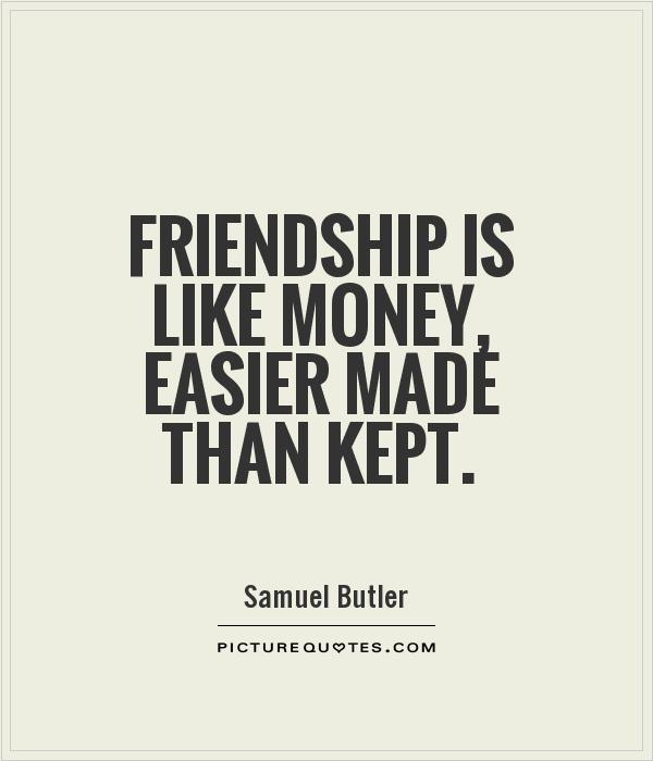 Quotes About Friendships Mesmerizing Friendship Is Like Money Easier Made Than Kept  Picture Quotes
