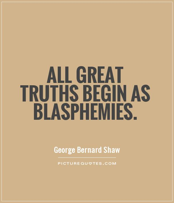 All great truths begin as blasphemies Picture Quote #1