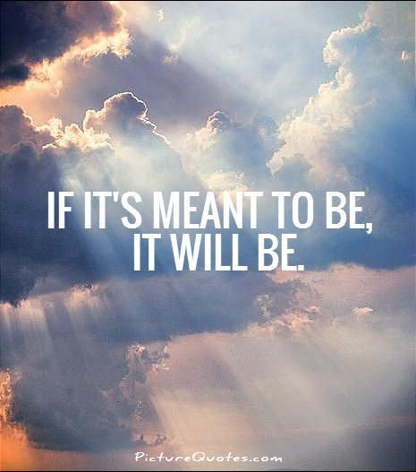 If it's meant to be, it will be Picture Quote #1