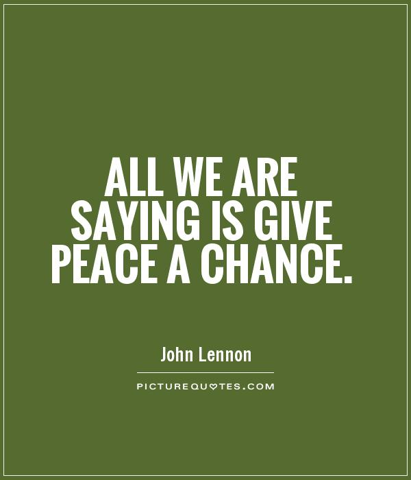 All we are saying is give peace a chance Picture Quote #1