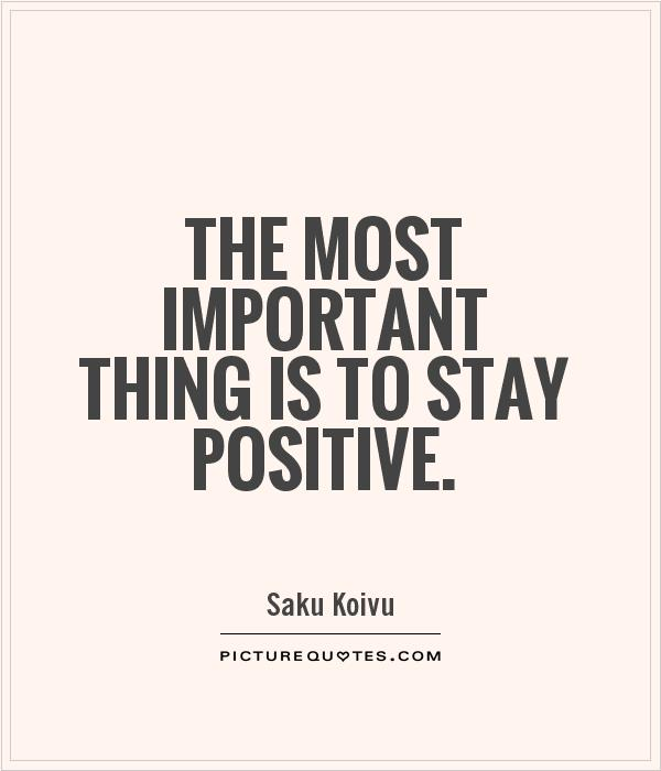 The most important thing is to stay positive Picture Quote #1